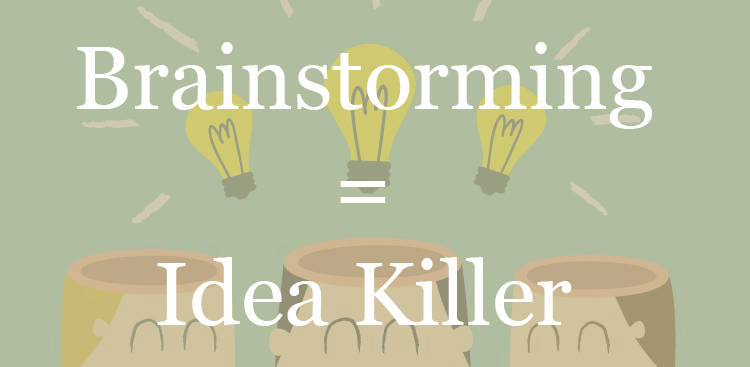 Brainstorming is an Idea Killer