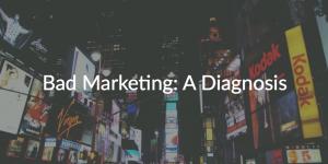 Bad Marketing: A Diagnosis